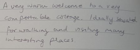 A very warm welcome to a very comfortable cottage. Ideally situated for walking and visiting many interesting places.